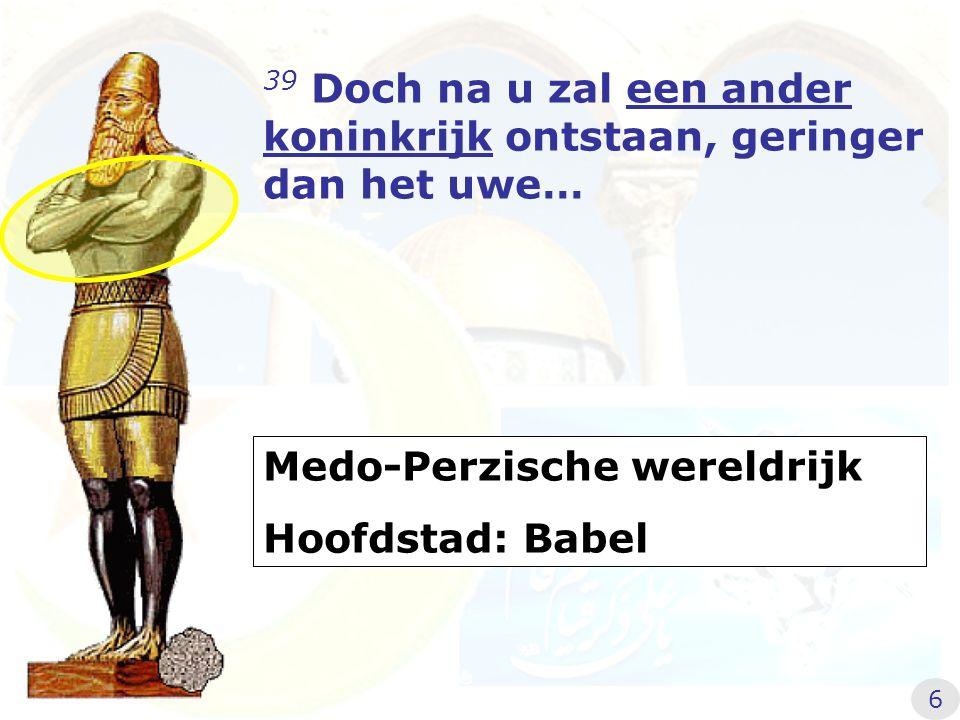 39 Doch na u zal een ander koninkrijk ontstaan, geringer dan het uwe… Medo-Perzische wereldrijk Hoofdstad: Babel 6