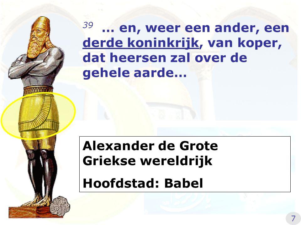 39 … en, weer een ander, een derde koninkrijk, van koper, dat heersen zal over de gehele aarde… Alexander de Grote Griekse wereldrijk Hoofdstad: Babel 7