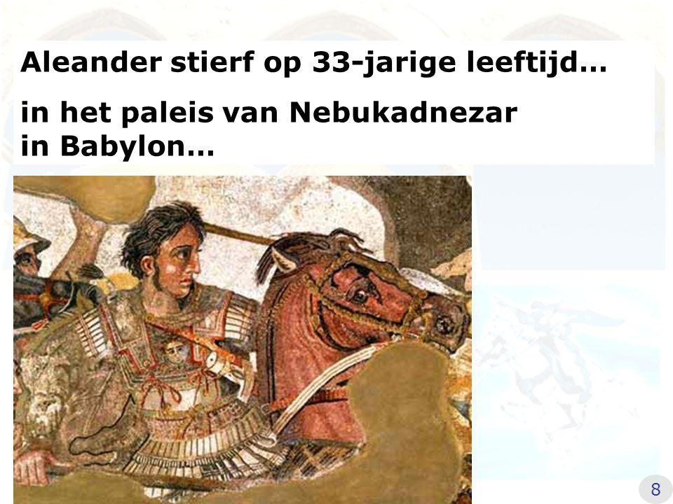 Aleander stierf op 33-jarige leeftijd… in het paleis van Nebukadnezar in Babylon… 8