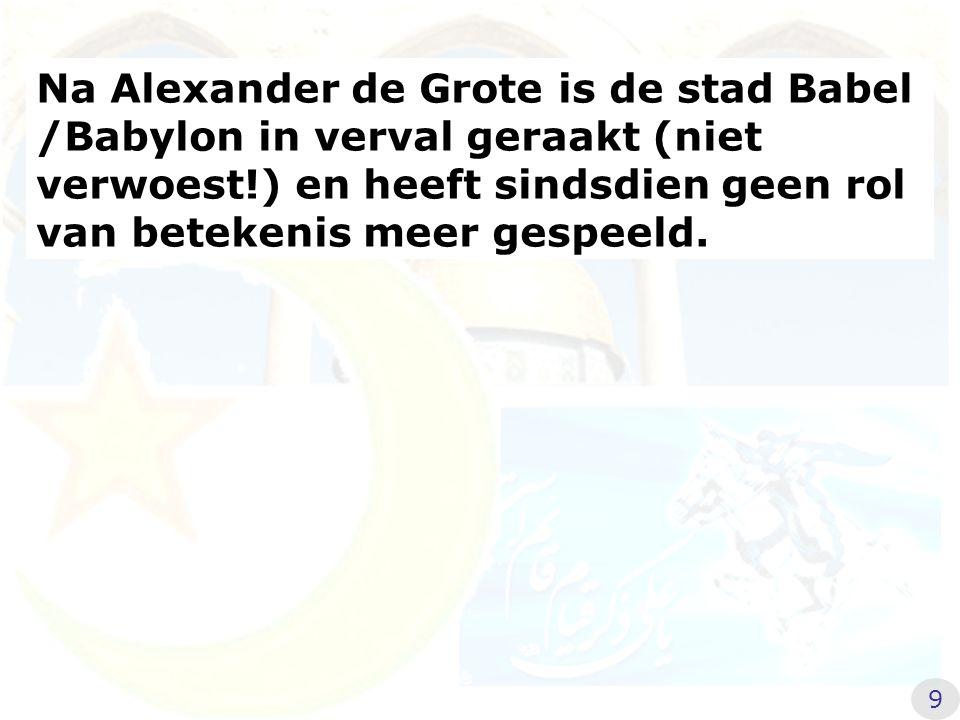Na Alexander de Grote is de stad Babel /Babylon in verval geraakt (niet verwoest!) en heeft sindsdien geen rol van betekenis meer gespeeld. 9