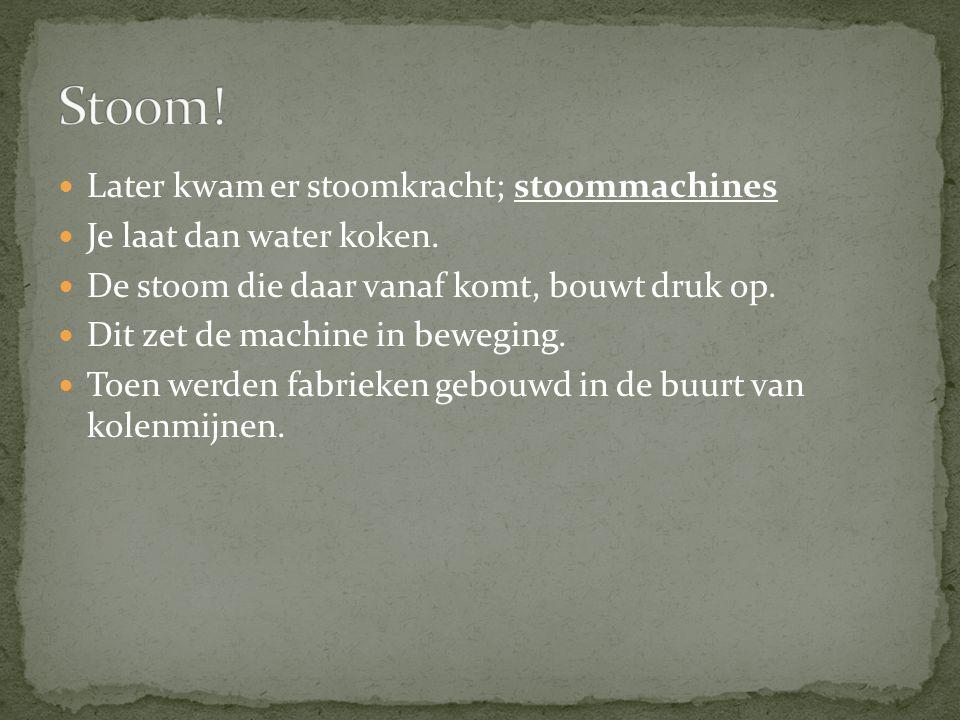 Later kwam er stoomkracht; stoommachines Je laat dan water koken. De stoom die daar vanaf komt, bouwt druk op. Dit zet de machine in beweging. Toen we