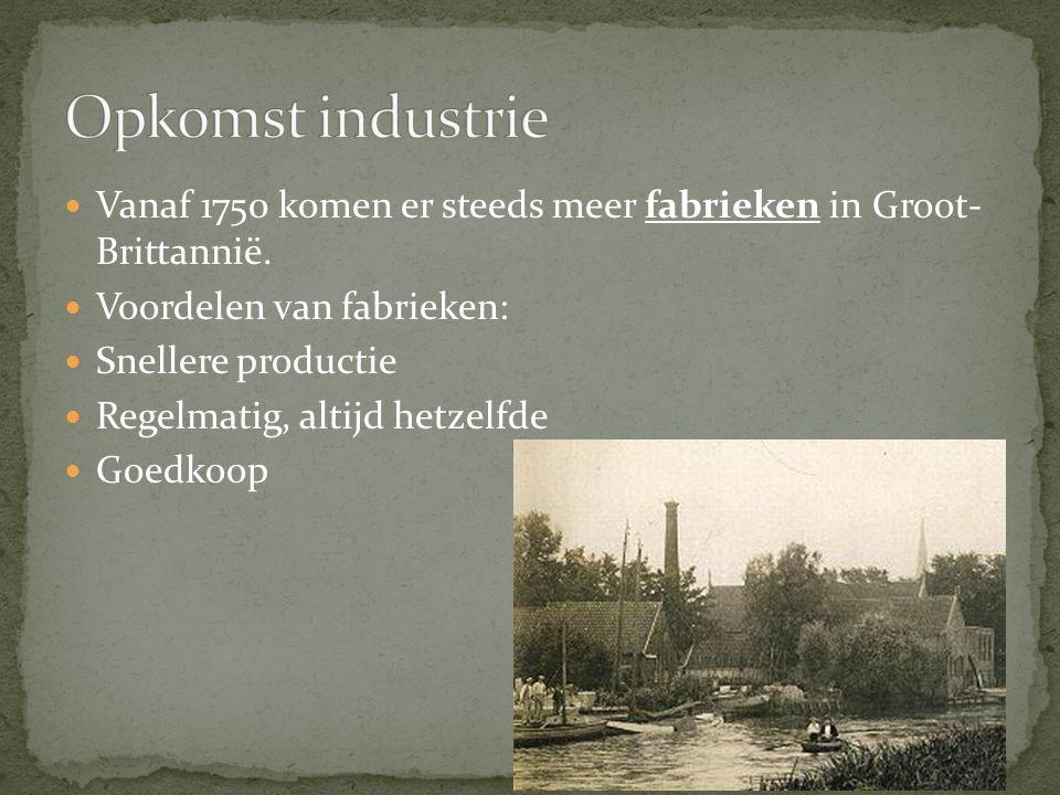 Vanaf 1750 komen er steeds meer fabrieken in Groot- Brittannië. Voordelen van fabrieken: Snellere productie Regelmatig, altijd hetzelfde Goedkoop