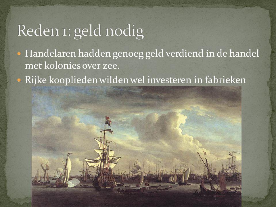 Handelaren hadden genoeg geld verdiend in de handel met kolonies over zee. Rijke kooplieden wilden wel investeren in fabrieken