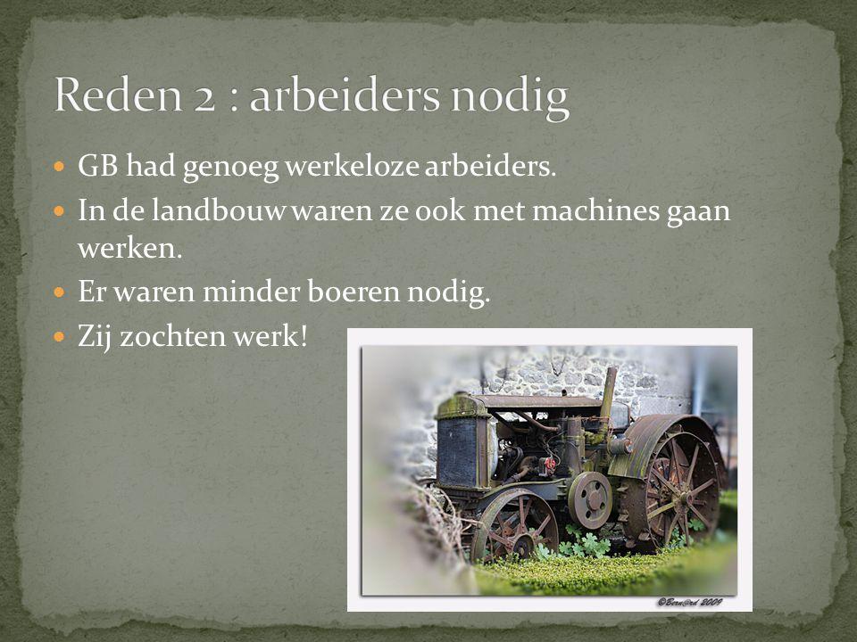 GB had genoeg werkeloze arbeiders. In de landbouw waren ze ook met machines gaan werken. Er waren minder boeren nodig. Zij zochten werk!