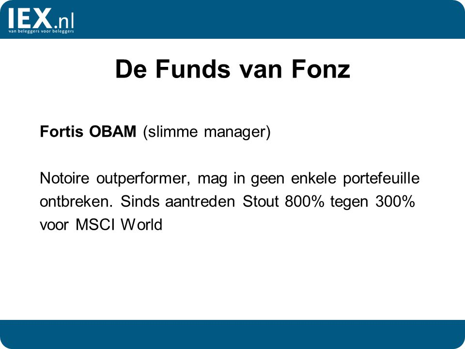 De Funds van Fonz Fortis OBAM (slimme manager) Notoire outperformer, mag in geen enkele portefeuille ontbreken. Sinds aantreden Stout 800% tegen 300%