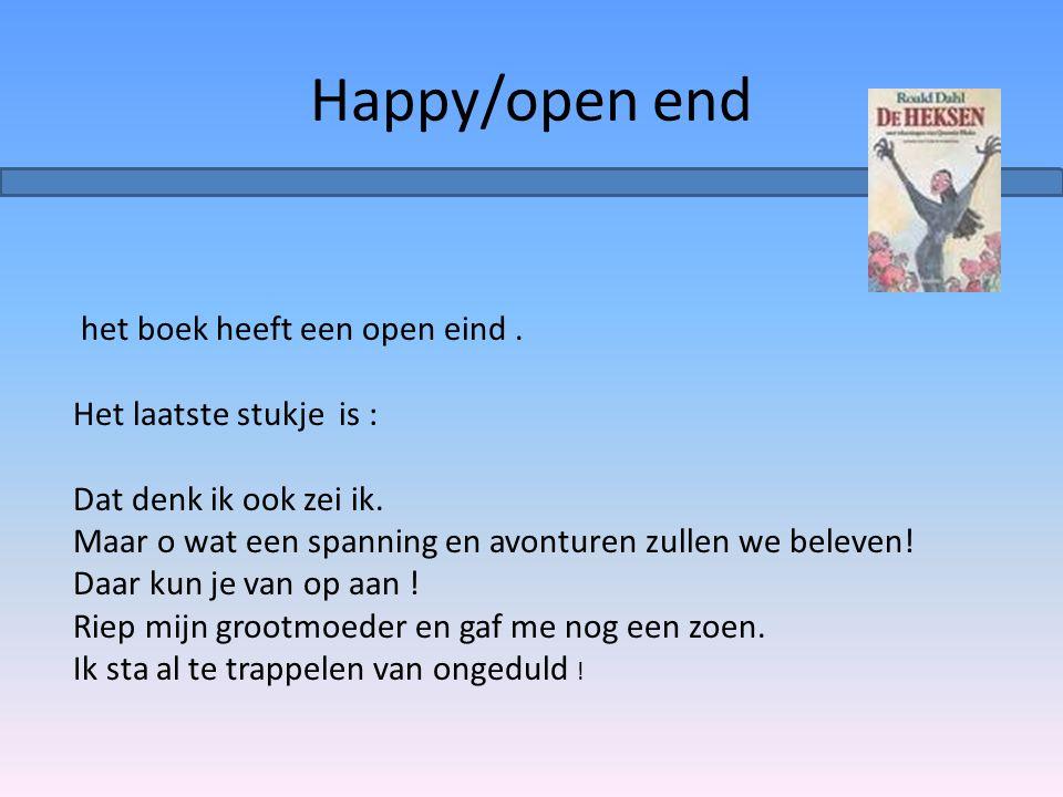 Happy/open end het boek heeft een open eind. Het laatste stukje is : Dat denk ik ook zei ik. Maar o wat een spanning en avonturen zullen we beleven! D