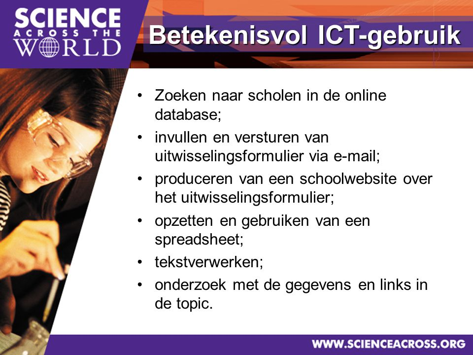 32 Betekenisvol ICT-gebruik Zoeken naar scholen in de online database; invullen en versturen van uitwisselingsformulier via e-mail; produceren van een schoolwebsite over het uitwisselingsformulier; opzetten en gebruiken van een spreadsheet; tekstverwerken; onderzoek met de gegevens en links in de topic.