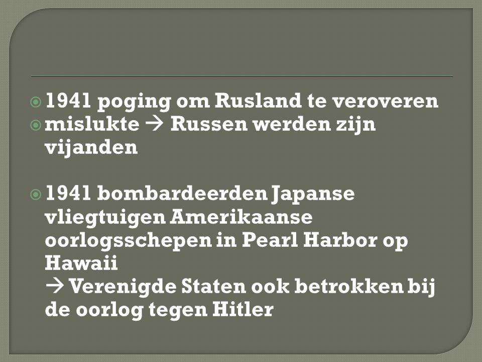  1941 poging om Rusland te veroveren  mislukte  Russen werden zijn vijanden  1941 bombardeerden Japanse vliegtuigen Amerikaanse oorlogsschepen in Pearl Harbor op Hawaii  Verenigde Staten ook betrokken bij de oorlog tegen Hitler