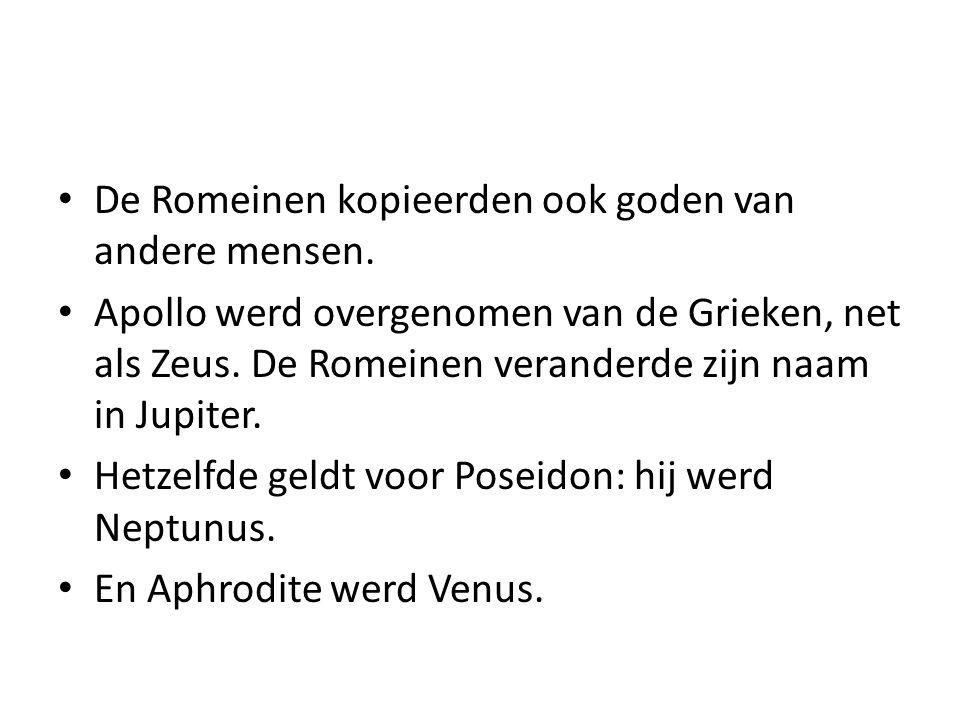 De Romeinen kopieerden ook goden van andere mensen. Apollo werd overgenomen van de Grieken, net als Zeus. De Romeinen veranderde zijn naam in Jupiter.