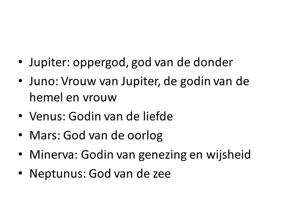 Jupiter: oppergod, god van de donder Juno: Vrouw van Jupiter, de godin van de hemel en vrouw Venus: Godin van de liefde Mars: God van de oorlog Minerv