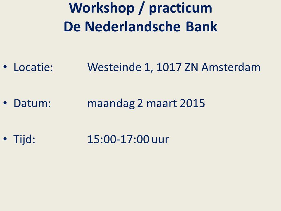 Workshop / practicum De Nederlandsche Bank Locatie:Westeinde 1, 1017 ZN Amsterdam Datum:maandag 2 maart 2015 Tijd: 15:00-17:00 uur