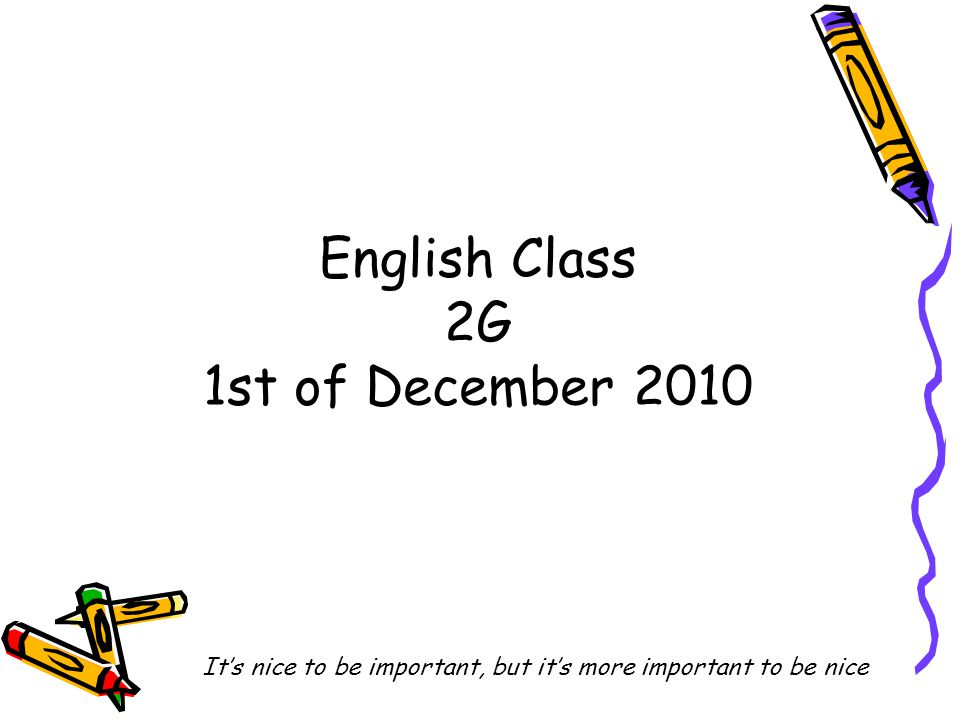 English Class 2G 1st of December 2010 It's nice to be important, but it's more important to be nice