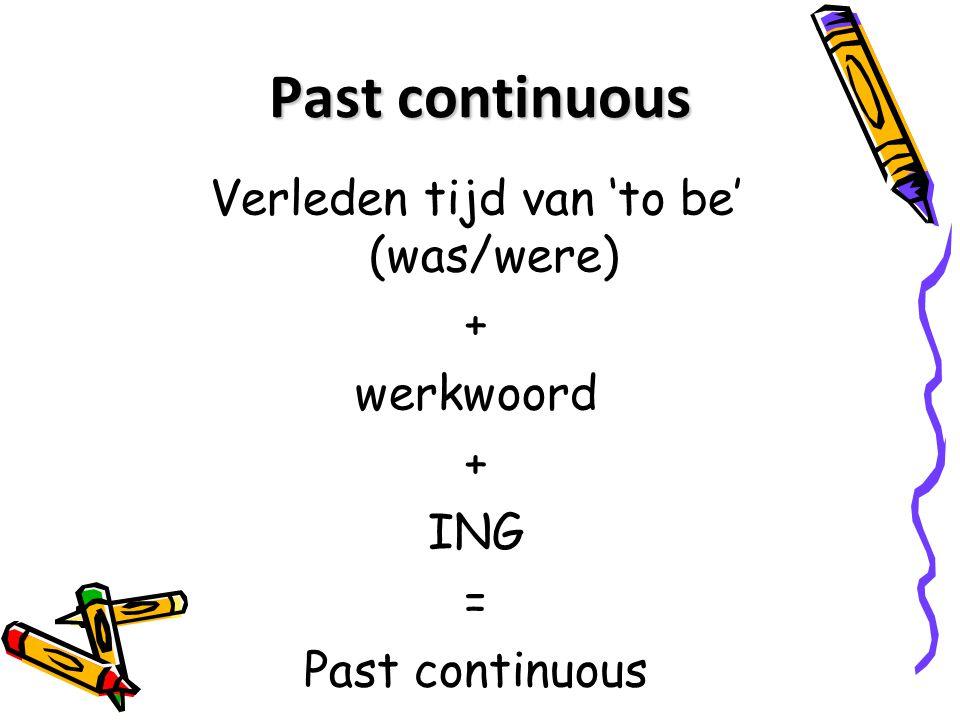 Past continuous Verleden tijd van 'to be' (was/were) + werkwoord + ING = Past continuous