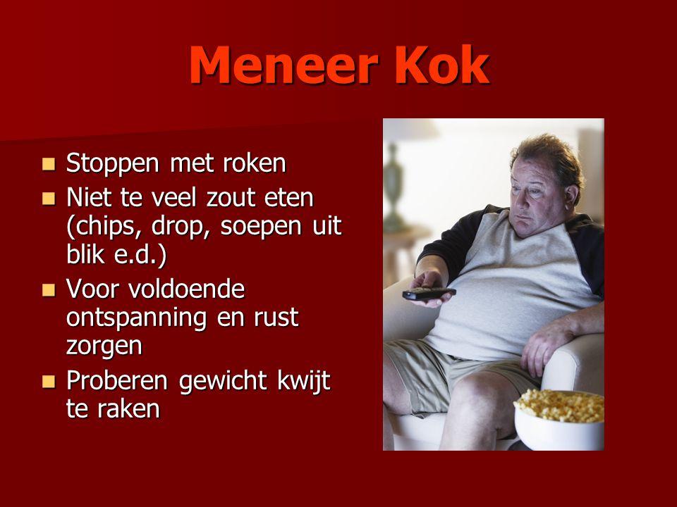 Meneer Kok Stoppen met roken Stoppen met roken Niet te veel zout eten (chips, drop, soepen uit blik e.d.) Niet te veel zout eten (chips, drop, soepen uit blik e.d.) Voor voldoende ontspanning en rust zorgen Voor voldoende ontspanning en rust zorgen Proberen gewicht kwijt te raken Proberen gewicht kwijt te raken
