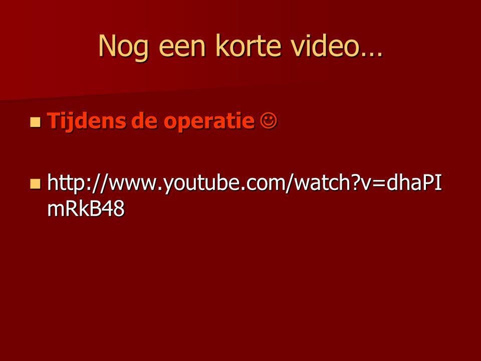 Nog een korte video… Tijdens de operatie Tijdens de operatie http://www.youtube.com/watch?v=dhaPI mRkB48 http://www.youtube.com/watch?v=dhaPI mRkB48