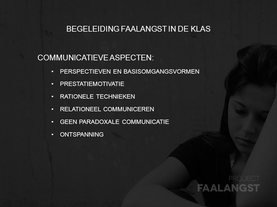 BEGELEIDING FAALANGST IN DE KLAS COMMUNICATIEVE ASPECTEN: PERSPECTIEVEN EN BASISOMGANGSVORMEN PRESTATIEMOTIVATIE RATIONELE TECHNIEKEN RELATIONEEL COMM