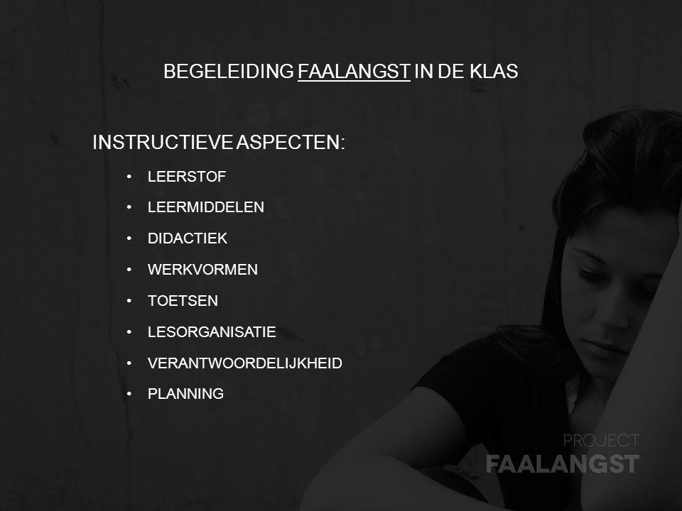 BEGELEIDING FAALANGST IN DE KLASFAALANGST INSTRUCTIEVE ASPECTEN: LEERSTOF LEERMIDDELEN DIDACTIEK WERKVORMEN TOETSEN LESORGANISATIE VERANTWOORDELIJKHEI