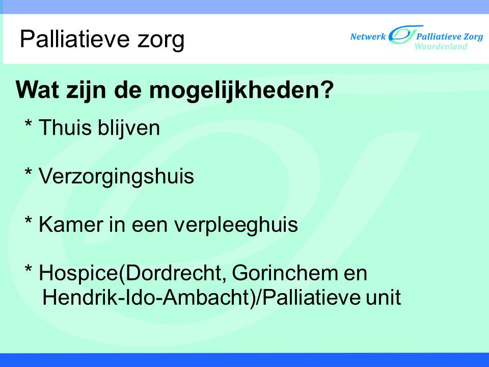 Wat zijn de mogelijkheden? * Thuis blijven * Verzorgingshuis * Kamer in een verpleeghuis * Hospice(Dordrecht, Gorinchem en Hendrik-Ido-Ambacht)/Pallia