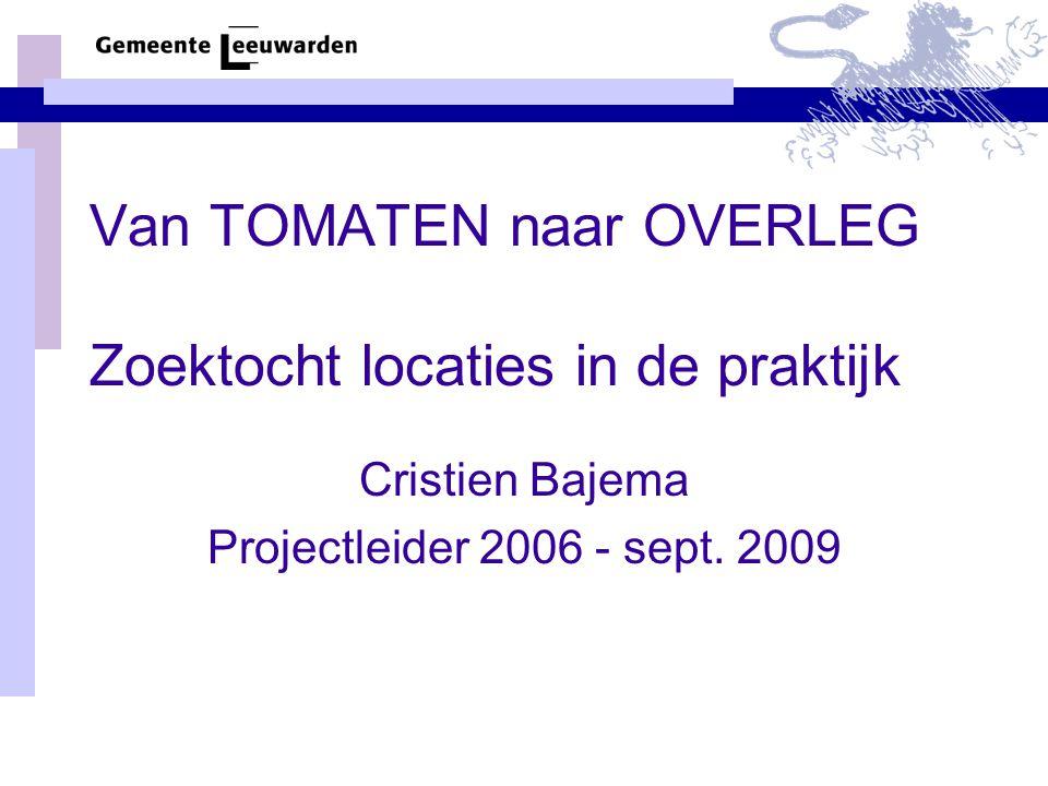 Van TOMATEN naar OVERLEG Zoektocht locaties in de praktijk Cristien Bajema Projectleider 2006 - sept.