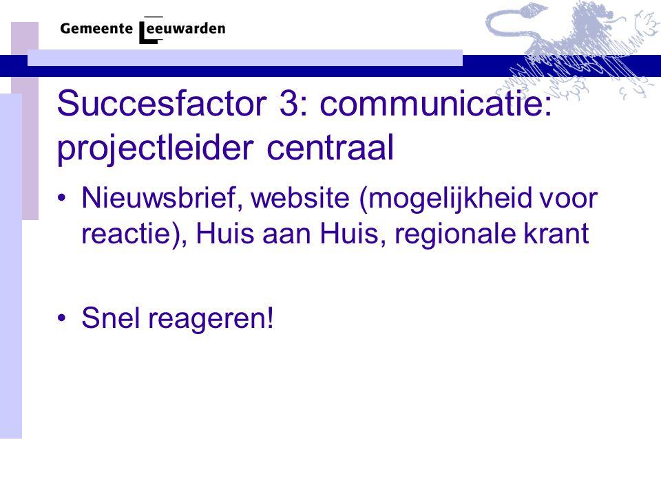 Succesfactor 3: communicatie: projectleider centraal Nieuwsbrief, website (mogelijkheid voor reactie), Huis aan Huis, regionale krant Snel reageren!