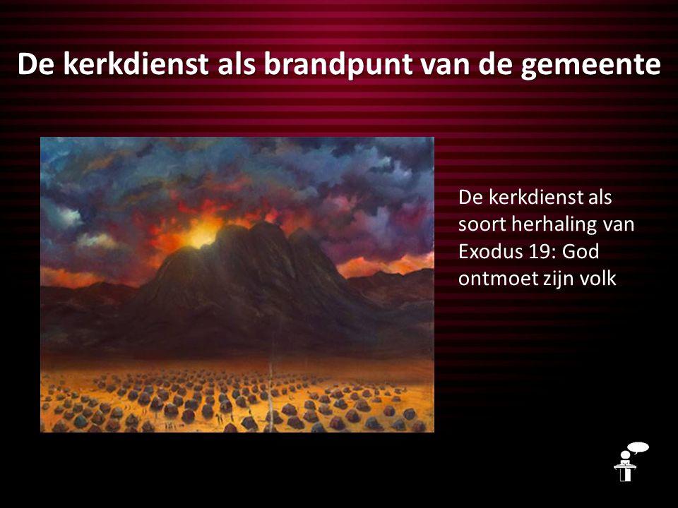 De kerkdienst als brandpunt van de gemeente De kerkdienst als soort herhaling van Exodus 19: God ontmoet zijn volk