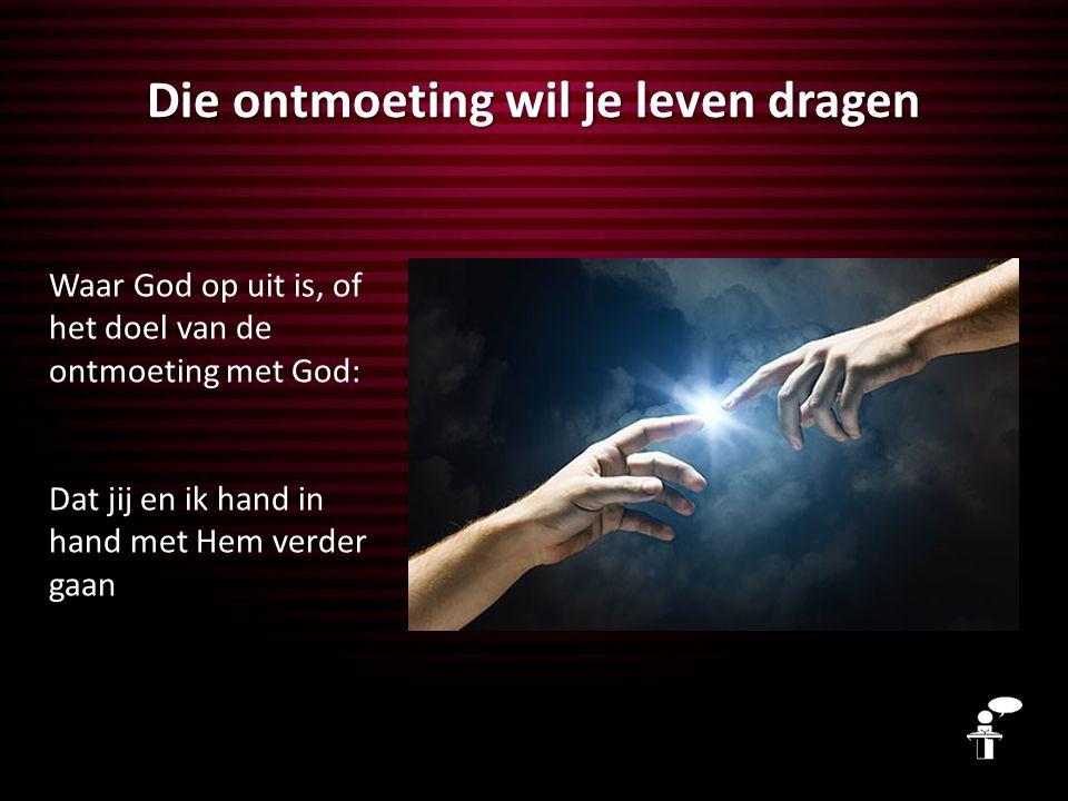 Die ontmoeting wil je leven dragen Waar God op uit is, of het doel van de ontmoeting met God: Dat jij en ik hand in hand met Hem verder gaan