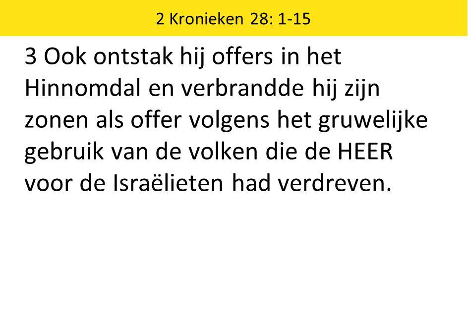 2 Kronieken 28: 1-15 3 Ook ontstak hij offers in het Hinnomdal en verbrandde hij zijn zonen als offer volgens het gruwelijke gebruik van de volken die de HEER voor de Israëlieten had verdreven.