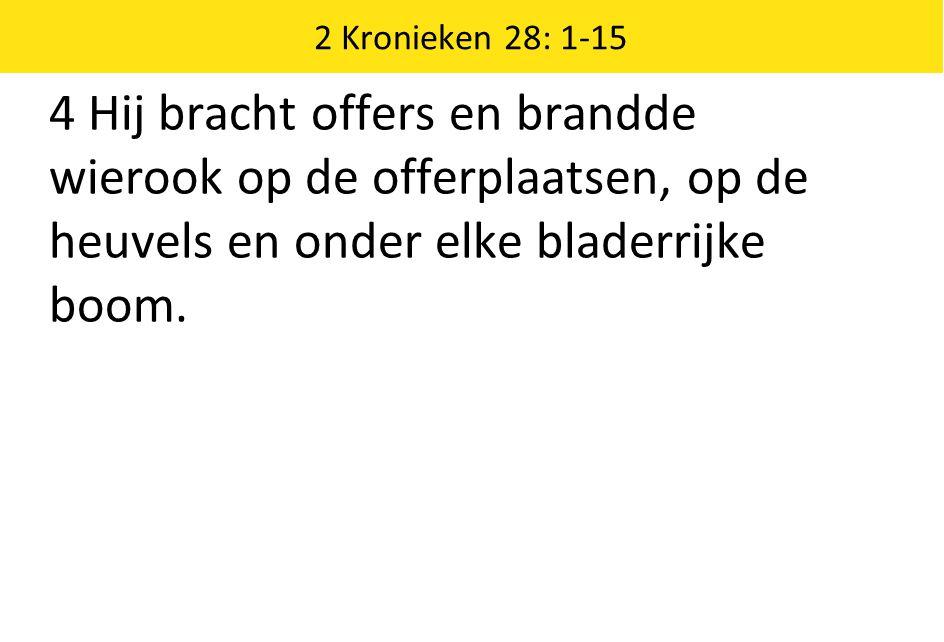 2 Kronieken 28: 1-15 4 Hij bracht offers en brandde wierook op de offerplaatsen, op de heuvels en onder elke bladerrijke boom.