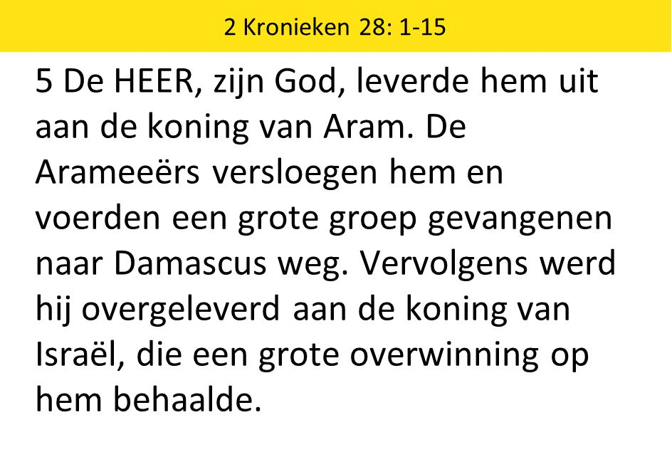 2 Kronieken 28: 1-15 5 De HEER, zijn God, leverde hem uit aan de koning van Aram.