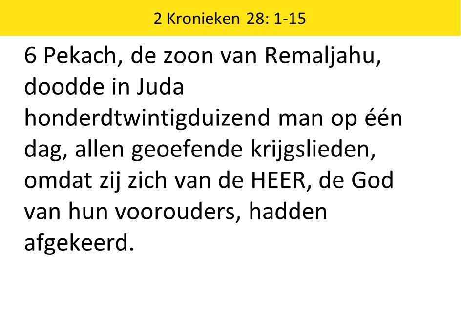 2 Kronieken 28: 1-15 6 Pekach, de zoon van Remaljahu, doodde in Juda honderdtwintigduizend man op één dag, allen geoefende krijgslieden, omdat zij zich van de HEER, de God van hun voorouders, hadden afgekeerd.