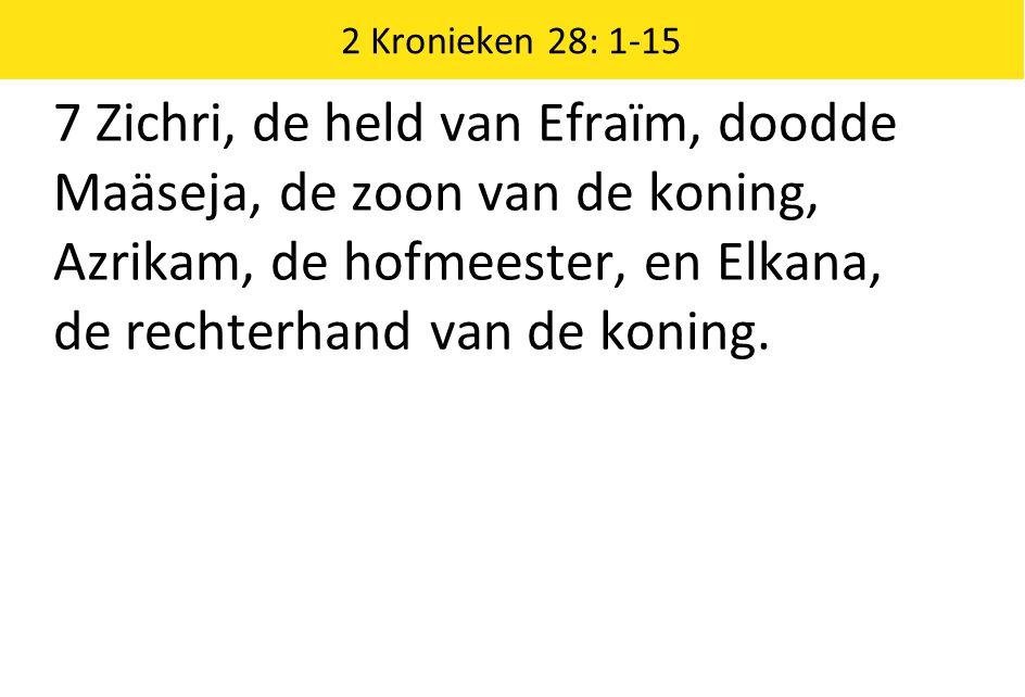 2 Kronieken 28: 1-15 7 Zichri, de held van Efraïm, doodde Maäseja, de zoon van de koning, Azrikam, de hofmeester, en Elkana, de rechterhand van de koning.