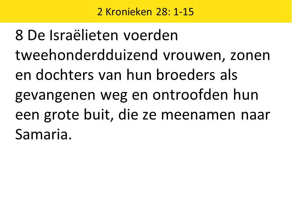 2 Kronieken 28: 1-15 8 De Israëlieten voerden tweehonderdduizend vrouwen, zonen en dochters van hun broeders als gevangenen weg en ontroofden hun een grote buit, die ze meenamen naar Samaria.