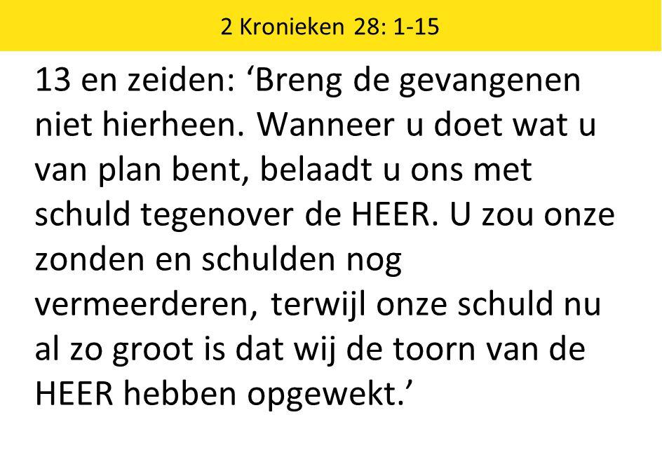 2 Kronieken 28: 1-15 13 en zeiden: 'Breng de gevangenen niet hierheen.