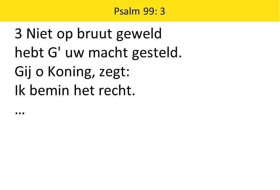 Psalm 99: 3 3 Niet op bruut geweld hebt G uw macht gesteld.