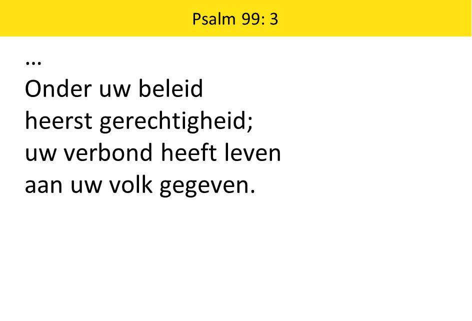 Psalm 99: 3 … Onder uw beleid heerst gerechtigheid; uw verbond heeft leven aan uw volk gegeven.