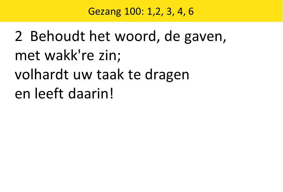 Gezang 100: 1,2, 3, 4, 6 2 Behoudt het woord, de gaven, met wakk re zin; volhardt uw taak te dragen en leeft daarin!