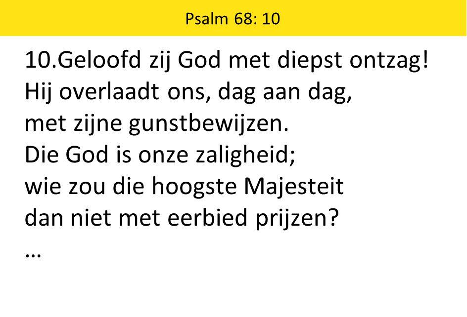 Psalm 68: 10 10.Geloofd zij God met diepst ontzag.