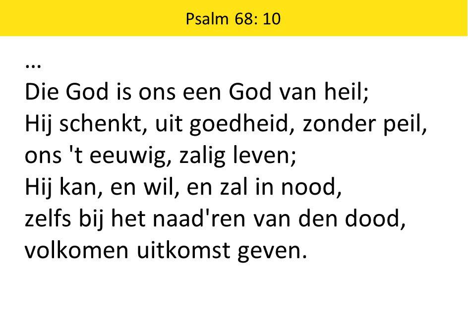 Psalm 68: 10 … Die God is ons een God van heil; Hij schenkt, uit goedheid, zonder peil, ons t eeuwig, zalig leven; Hij kan, en wil, en zal in nood, zelfs bij het naad ren van den dood, volkomen uitkomst geven.