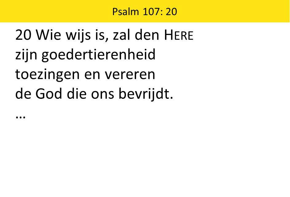 20 Wie wijs is, zal den H ERE zijn goedertierenheid toezingen en vereren de God die ons bevrijdt.