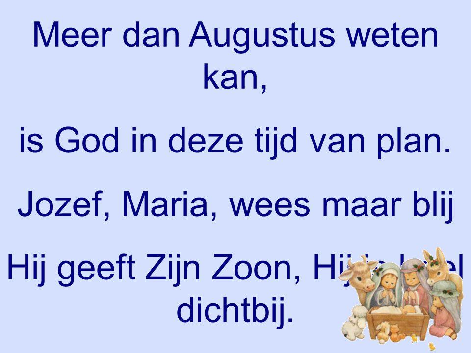Meer dan Augustus weten kan, is God in deze tijd van plan. Jozef, Maria, wees maar blij Hij geeft Zijn Zoon, Hij is heel dichtbij. Keizer Augustus 4