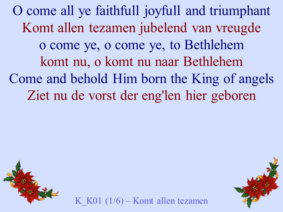 O come all ye faithfull joyfull and triumphant Komt allen tezamen jubelend van vreugde o come ye, o come ye, to Bethlehem komt nu, o komt nu naar Bethlehem Come and behold Him born the King of angels Ziet nu de vorst der eng len hier geboren K_K01 (1/6) – Komt allen tezamen