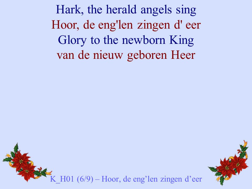 Hark, the herald angels sing Hoor, de eng'len zingen d' eer Glory to the newborn King van de nieuw geboren Heer K_H01 (6/9) – Hoor, de eng'len zingen