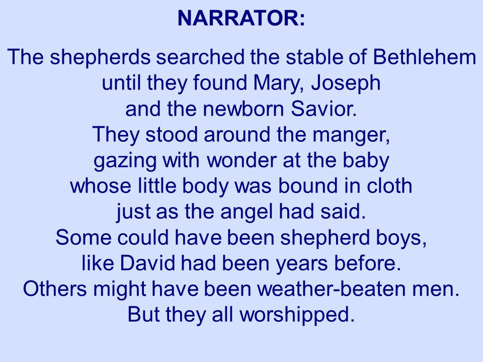 NARRATOR: The shepherds searched the stable of Bethlehem until they found Mary, Joseph and the newborn Savior. They stood around the manger, gazing wi