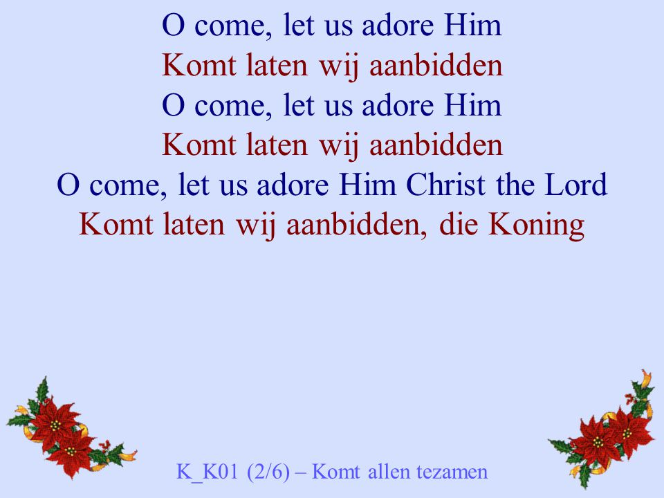 O come, let us adore Him Komt laten wij aanbidden O come, let us adore Him Komt laten wij aanbidden O come, let us adore Him Christ the Lord Komt late