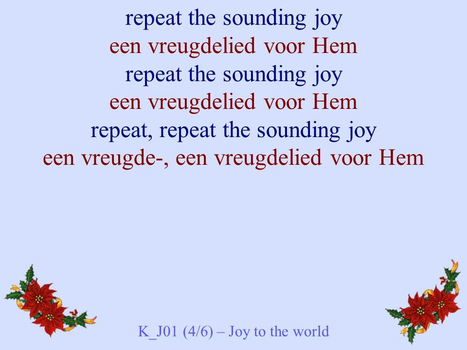 repeat the sounding joy een vreugdelied voor Hem repeat the sounding joy een vreugdelied voor Hem repeat, repeat the sounding joy een vreugde-, een vr