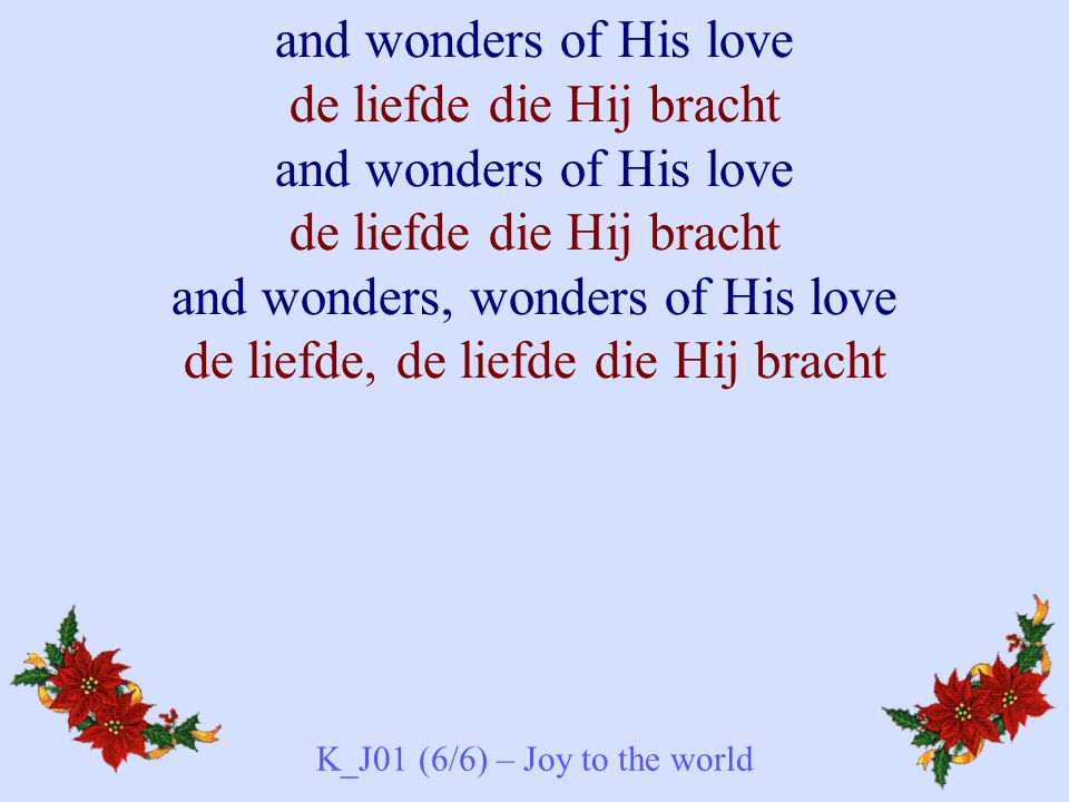 and wonders of His love de liefde die Hij bracht and wonders of His love de liefde die Hij bracht and wonders, wonders of His love de liefde, de liefde die Hij bracht K_J01 (6/6) – Joy to the world