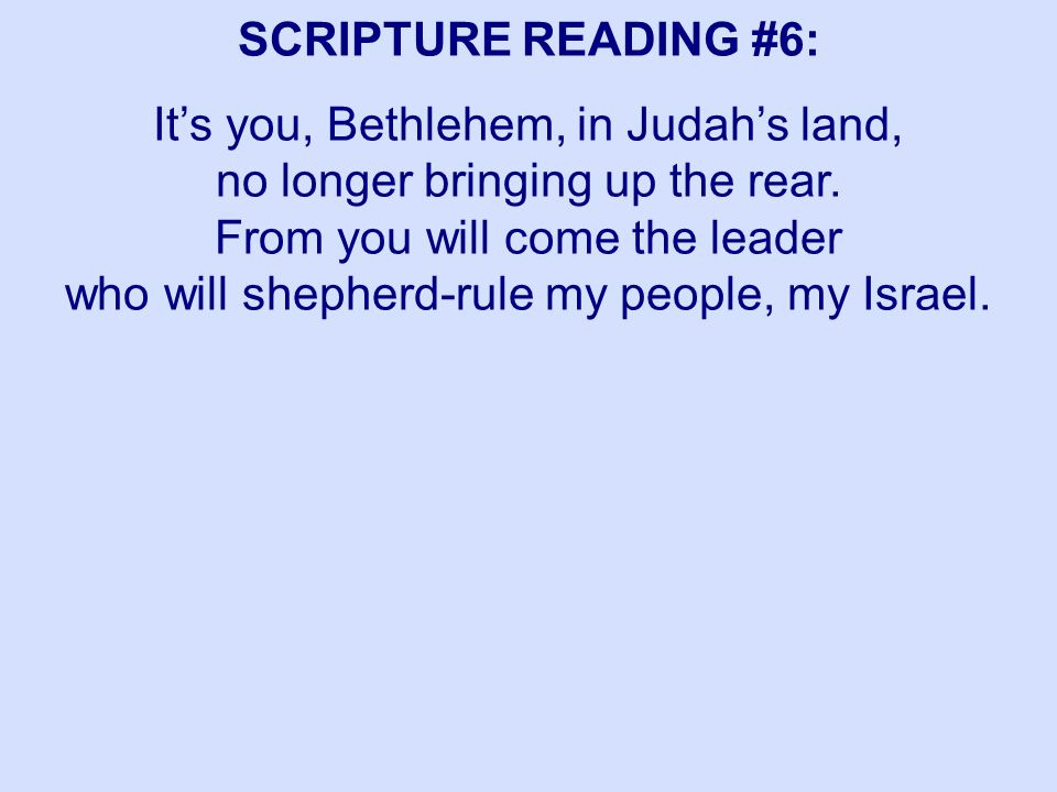 SCRIPTURE READING #6: It's you, Bethlehem, in Judah's land, no longer bringing up the rear. From you will come the leader who will shepherd-rule my pe