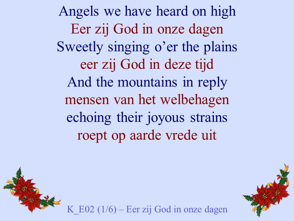 Angels we have heard on high Eer zij God in onze dagen Sweetly singing o'er the plains eer zij God in deze tijd And the mountains in reply mensen van het welbehagen echoing their joyous strains roept op aarde vrede uit K_E02 (1/6) – Eer zij God in onze dagen