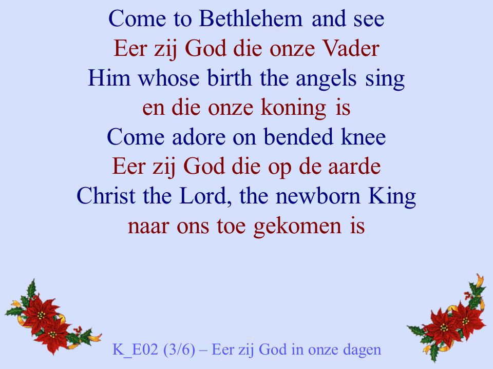 Come to Bethlehem and see Eer zij God die onze Vader Him whose birth the angels sing en die onze koning is Come adore on bended knee Eer zij God die o
