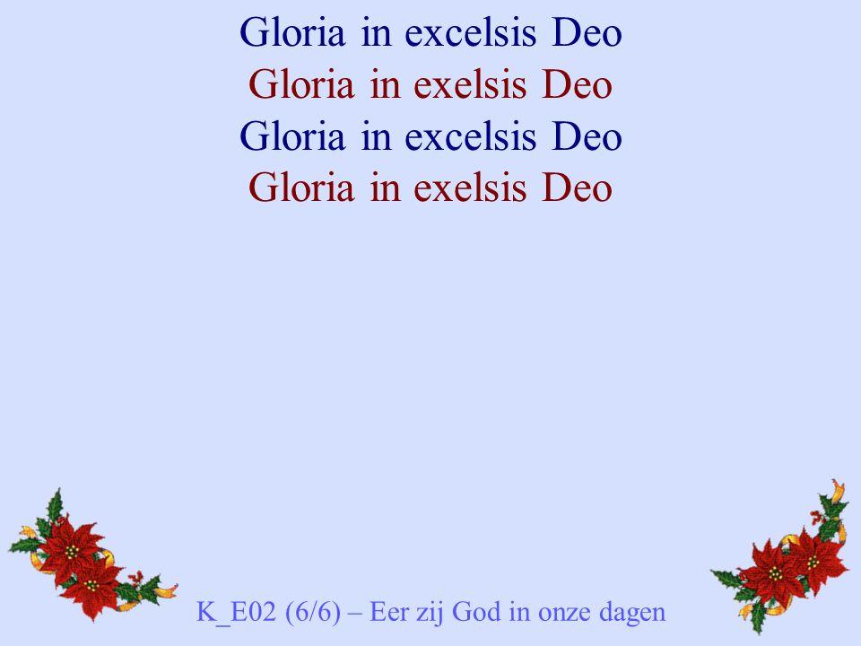 Gloria in excelsis Deo Gloria in exelsis Deo Gloria in excelsis Deo Gloria in exelsis Deo K_E02 (6/6) – Eer zij God in onze dagen